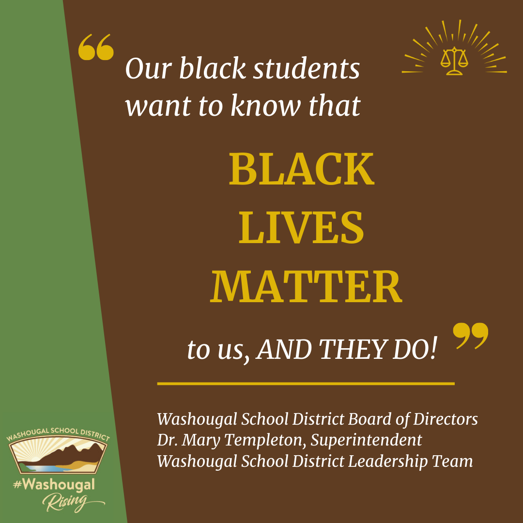 our black students want to hear that black lives matter to us, and they do. Washougal School District Board of Directors, Dr. Mary Templeton, Superintendent, and Washougal School District Leadership team on green and brown background with district logo and equity stamp