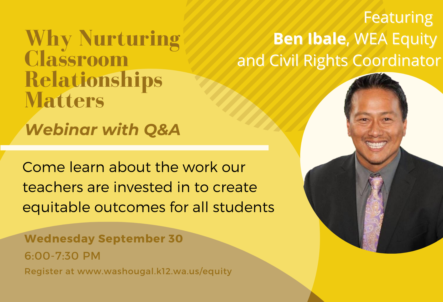 Why Nurturing Classroom Relationships Matters Q & A with Ben Ibale, WEA equity and civil rights coordinator. Come learn about the work our teachers are invested in to create equitable outcomes for all students. Co-hosted by the Washougal Association of Educators and the Washougal School District, Wednesday September 30 6-7:30 PM Register at www.washougal.k12.wa.us/equity