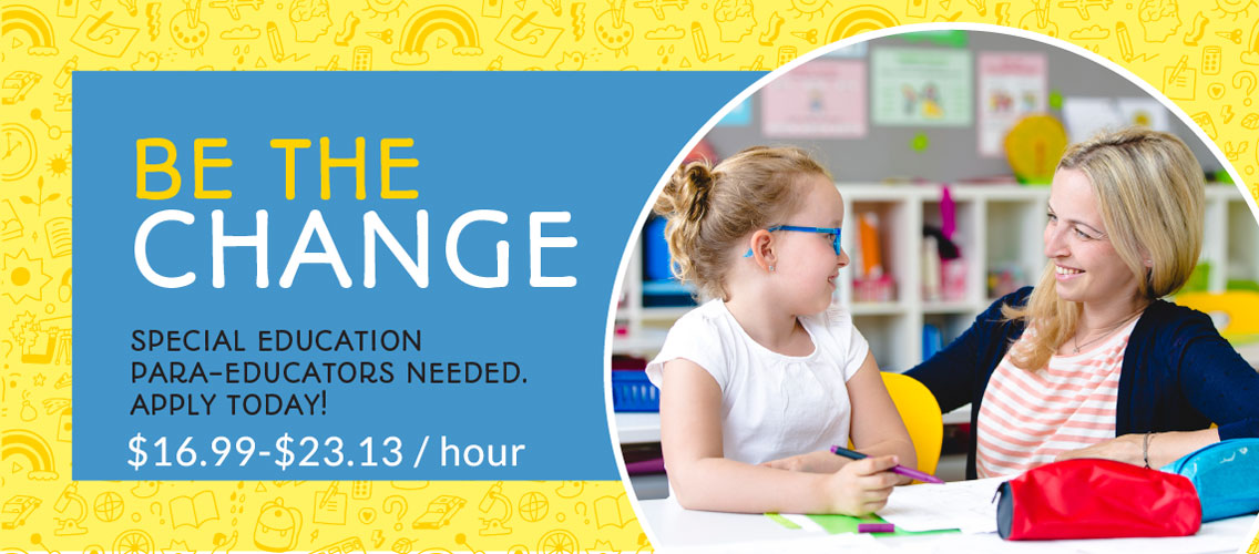 Be the change Special Education paraeducators needed. Apply today! $16.99 to $23.13 per hour with photo of student and paraeducator in circle.